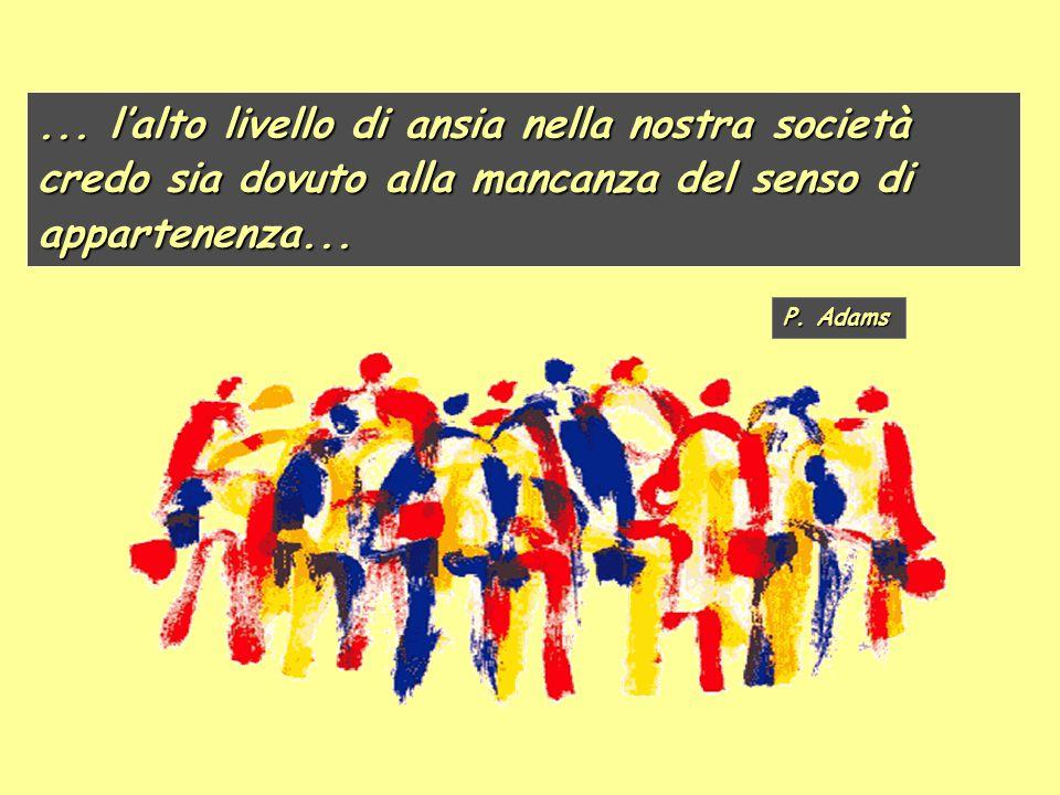 ... l'alto livello di ansia nella nostra società credo sia dovuto alla mancanza del senso di appartenenza... P. Adams