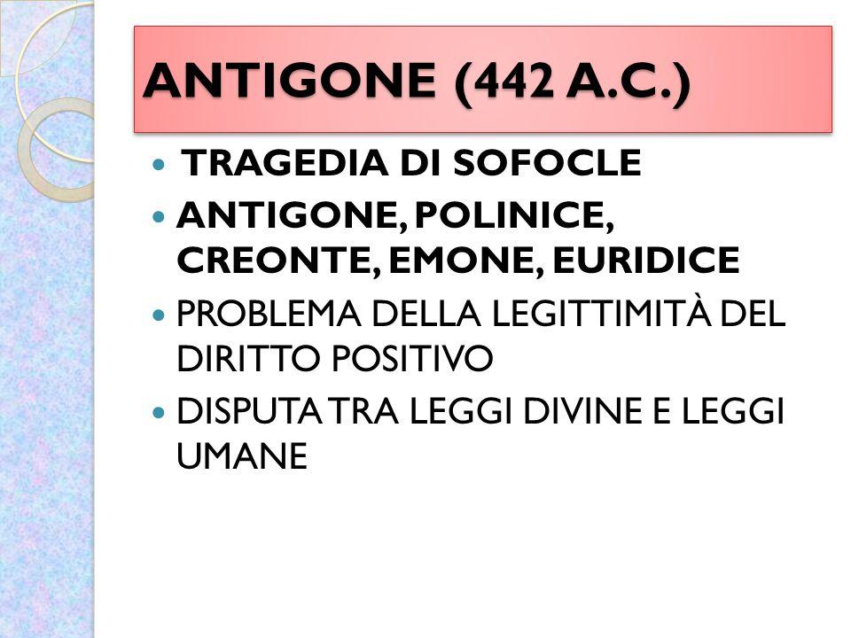 ANTIGONE (442 A.C.) TRAGEDIA DI SOFOCLE ANTIGONE, POLINICE, CREONTE, EMONE, EURIDICE PROBLEMA DELLA LEGITTIMITÀ DEL DIRITTO POSITIVO DISPUTA TRA LEGGI