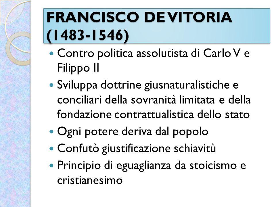 FRANCISCO DE VITORIA (1483-1546) Contro politica assolutista di Carlo V e Filippo II Sviluppa dottrine giusnaturalistiche e conciliari della sovranità