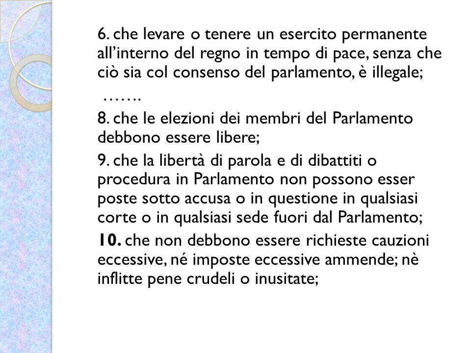 6. che levare o tenere un esercito permanente all'interno del regno in tempo di pace, senza che ciò sia col consenso del parlamento, è illegale; ……. 8
