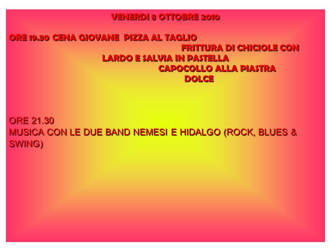 VENERDI 8 OTTOBRE 2010 ORE 19.30 CENA GIOVANE PIZZA AL TAGLIO FRITTURA DI CHICIOLE CON LARDO E SALVIA IN PASTELLA FRITTURA DI CHICIOLE CON LARDO E SALVIA IN PASTELLA CAPOCOLLO ALLA PIASTRA CAPOCOLLO ALLA PIASTRA DOLCE DOLCE ORE 21.30 MUSICA CON LE DUE BAND NEMESI E HIDALGO (ROCK, BLUES & SWING)