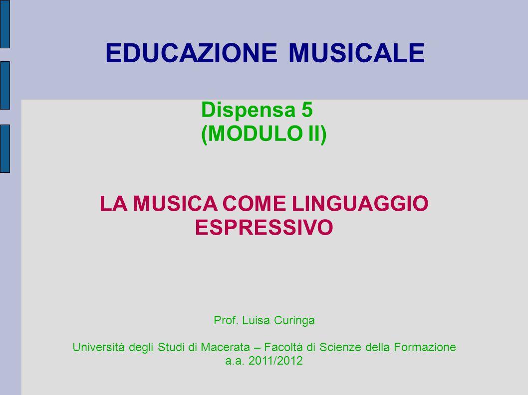 EDUCAZIONE MUSICALE Dispensa 5 (MODULO II) LA MUSICA COME LINGUAGGIO ESPRESSIVO Prof. Luisa Curinga Università degli Studi di Macerata – Facoltà di Sc