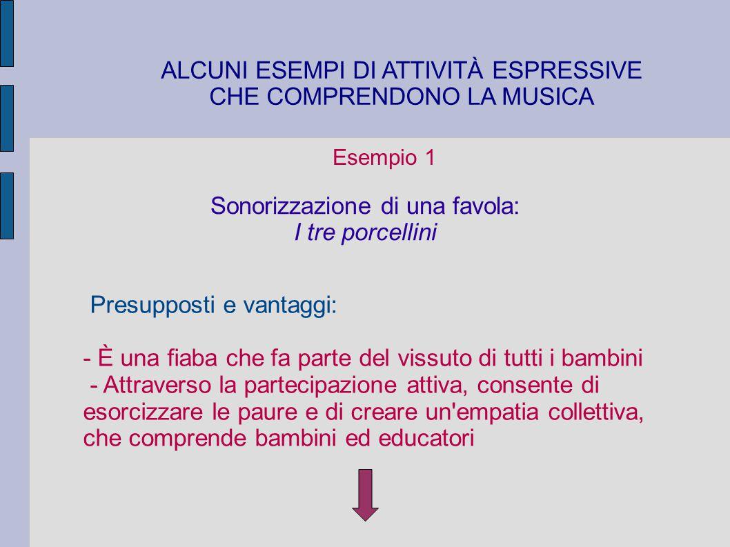 ALCUNI ESEMPI DI ATTIVITÀ ESPRESSIVE CHE COMPRENDONO LA MUSICA Esempio 1 Sonorizzazione di una favola: I tre porcellini Presupposti e vantaggi: - È un