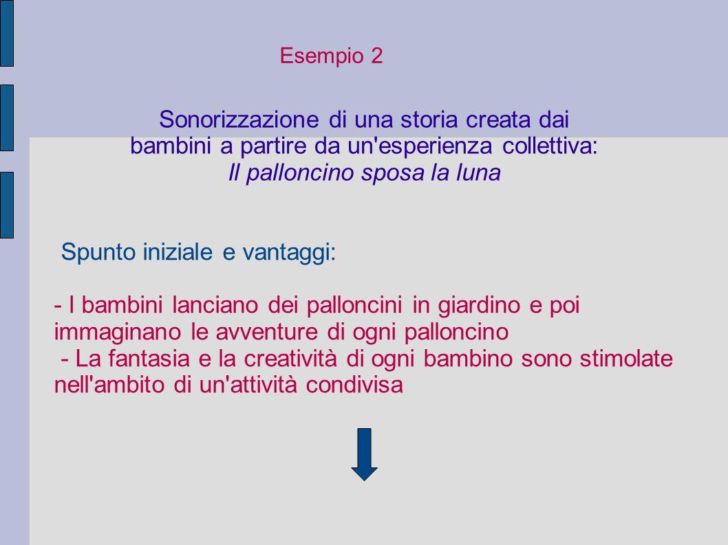 Esempio 2 Sonorizzazione di una storia creata dai bambini a partire da un'esperienza collettiva: Il palloncino sposa la luna Spunto iniziale e vantagg