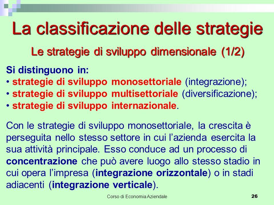 26Corso di Economia Aziendale 26 La classificazione delle strategie Si distinguono in: strategie di sviluppo monosettoriale (integrazione); strategie