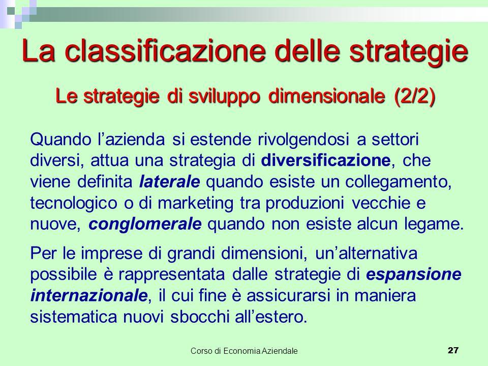 27Corso di Economia Aziendale 27 La classificazione delle strategie Quando l'azienda si estende rivolgendosi a settori diversi, attua una strategia di