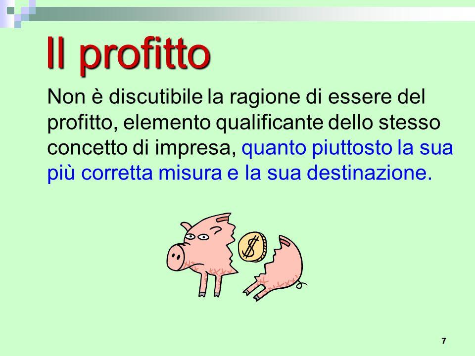 7 Il profitto Non è discutibile la ragione di essere del profitto, elemento qualificante dello stesso concetto di impresa, quanto piuttosto la sua più