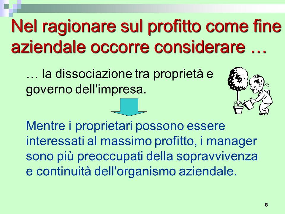 8 Nel ragionare sul profitto come fine aziendale occorre considerare … … la dissociazione tra proprietà e governo dell'impresa. Mentre i proprietari p