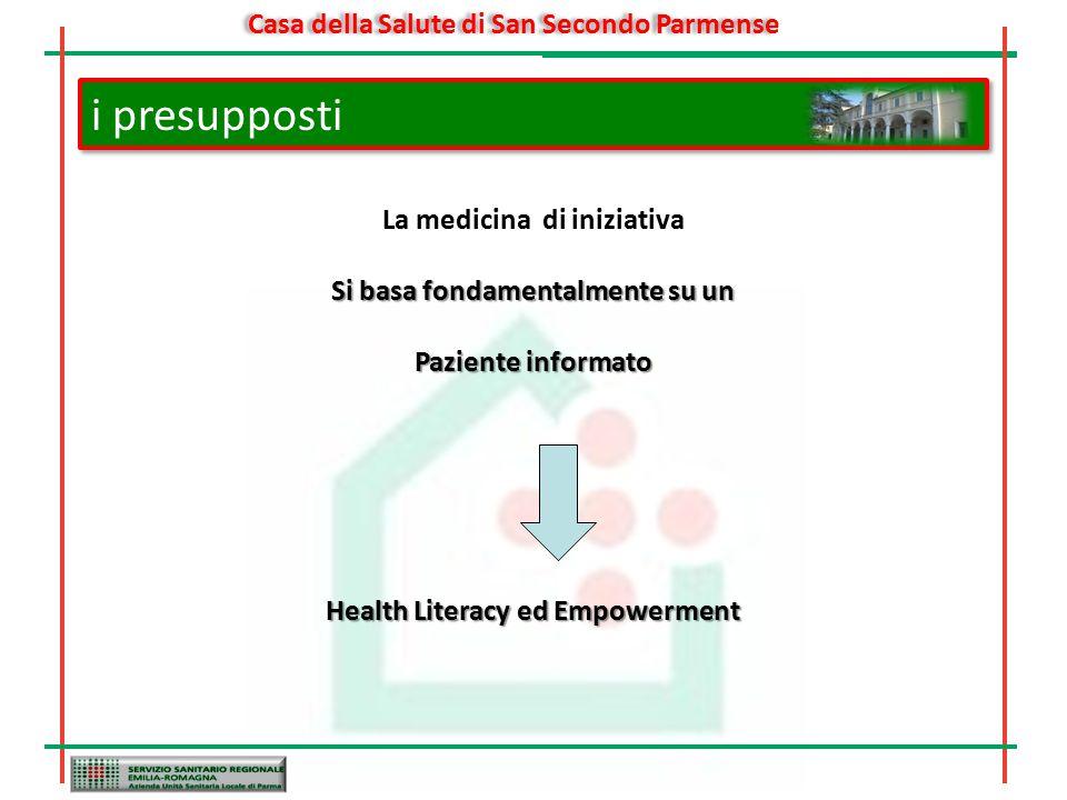 i presupposti La medicina di iniziativa Si basa fondamentalmente su un Paziente informato Health Literacy ed Empowerment Casa della Salute di San Secondo Parmense