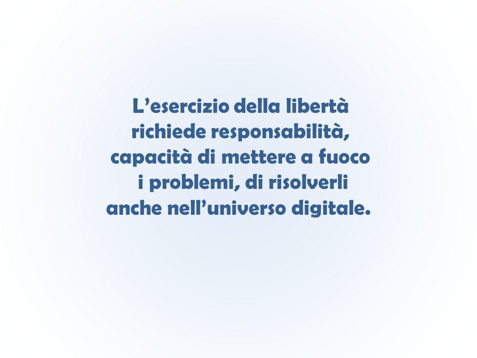 L'esercizio della libertà richiede responsabilità, capacità di mettere a fuoco i problemi, di risolverli anche nell'universo digitale.