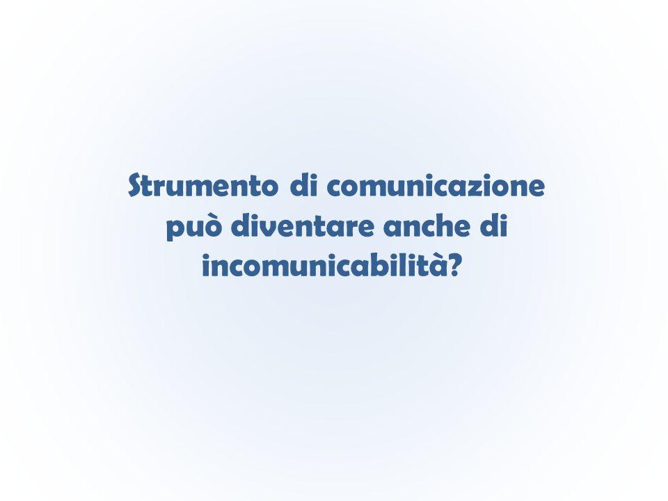 Strumento di comunicazione può diventare anche di incomunicabilità?