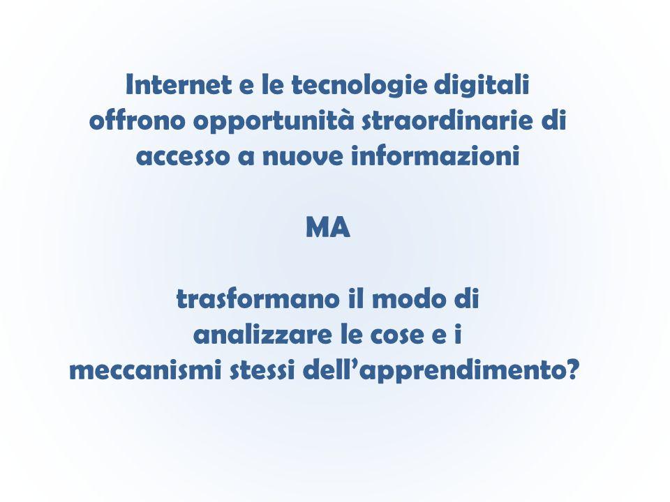 Internet e le tecnologie digitali offrono opportunità straordinarie di accesso a nuove informazioni MA trasformano il modo di analizzare le cose e i meccanismi stessi dell'apprendimento