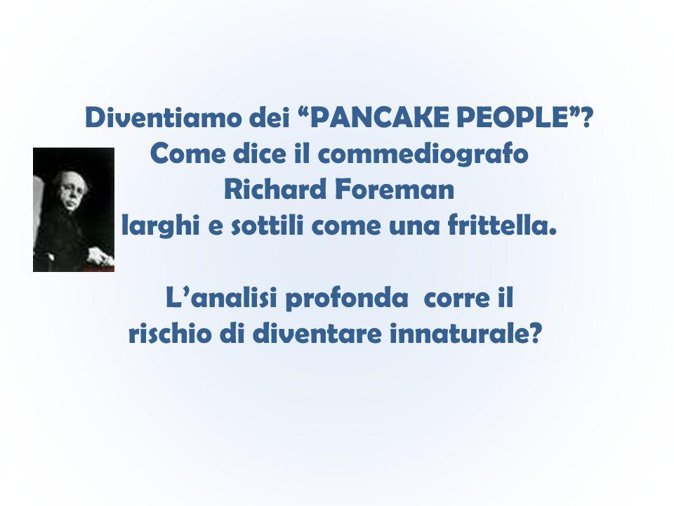 """Diventiamo dei """"PANCAKE PEOPLE""""? Come dice il commediografo Richard Foreman larghi e sottili come una frittella. L'analisi profonda corre il rischio d"""