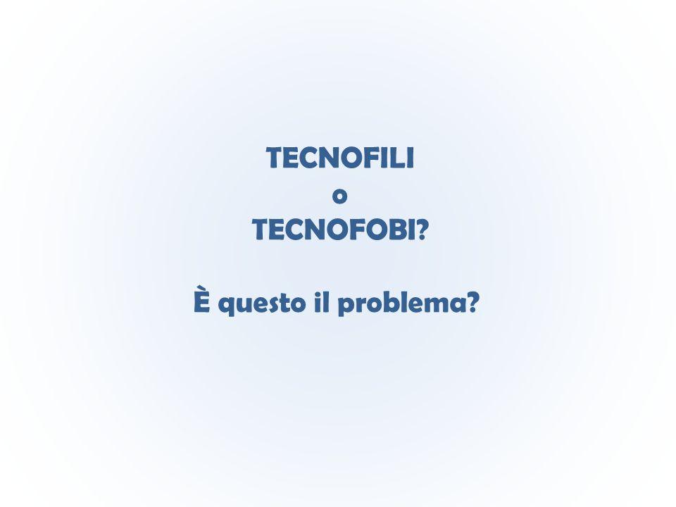 TECNOFILI o TECNOFOBI È questo il problema