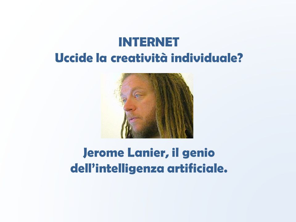 INTERNET Uccide la creatività individuale Jerome Lanier, il genio dell'intelligenza artificiale.