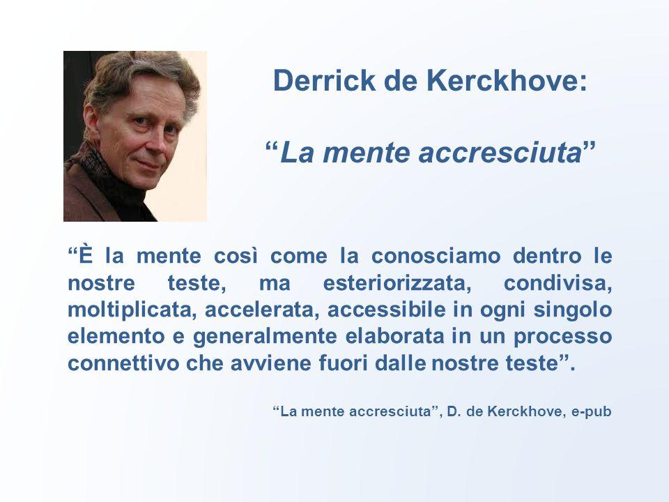 Derrick de Kerckhove: La mente accresciuta È la mente così come la conosciamo dentro le nostre teste, ma esteriorizzata, condivisa, moltiplicata, accelerata, accessibile in ogni singolo elemento e generalmente elaborata in un processo connettivo che avviene fuori dalle nostre teste .