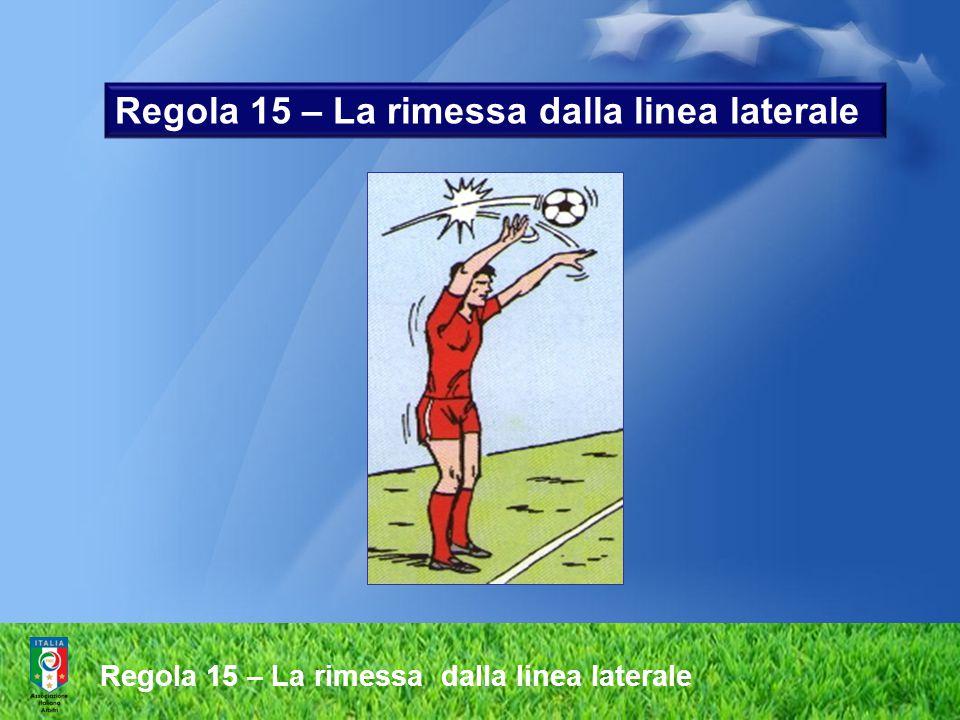 Regola 15 – La rimessa dalla linea laterale Effettuazione irregolare della rimessa laterale  lanciare il pallone con una sola mano  lasciar cadere il pallone anziché lanciarlo  al momento del lancio entrambi i piedi devono toccare terra.
