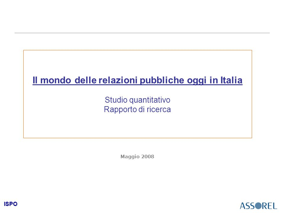 ISPO Il mondo delle relazioni pubbliche oggi in Italia Studio quantitativo Rapporto di ricerca Maggio 2008