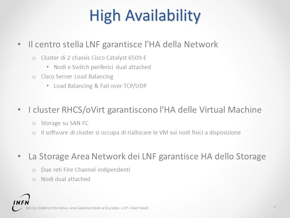 Servizio Sistema Informativo - Area Gestione Sistemi e Sicurezza – LNF – Dael Maselli High Availability Il centro stella LNF garantisce l HA della Network o Cluster di 2 chassis Cisco Catalyst 6509-E Nodi e Switch periferici dual attached o Cisco Server Load Balancing Load Balancing & Fail over TCP/UDP I cluster RHCS/oVirt garantiscono l HA delle Virtual Machine o Storage su SAN FC o Il software di cluster si occupa di riallocare le VM sui nodi fisici a disposizione La Storage Area Network dei LNF garantisce HA dello Storage o Due reti Fire Channel indipendenti o Nodi dual attached 6