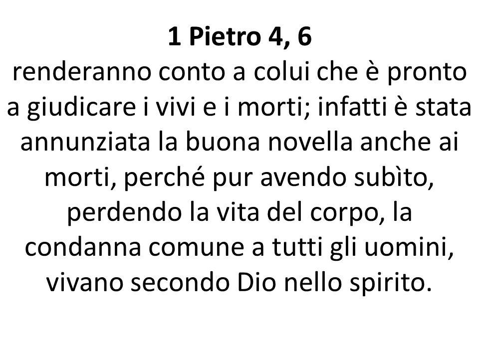 1 Pietro 4, 6 renderanno conto a colui che è pronto a giudicare i vivi e i morti; infatti è stata annunziata la buona novella anche ai morti, perché p