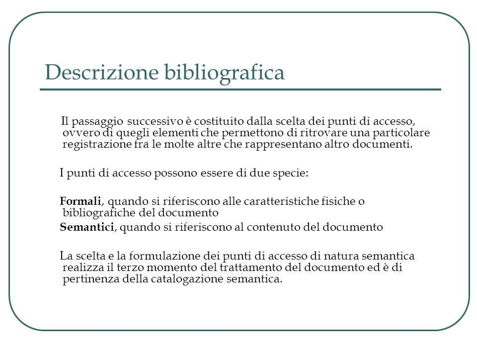 Descrizione bibliografica Il passaggio successivo è costituito dalla scelta dei punti di accesso, ovvero di quegli elementi che permettono di ritrovare una particolare registrazione fra le molte altre che rappresentano altro documenti.