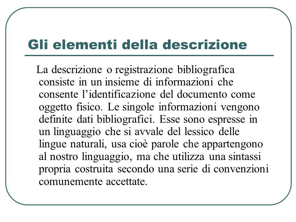 Gli elementi della descrizione La descrizione o registrazione bibliografica consiste in un insieme di informazioni che consente l'identificazione del documento come oggetto fisico.