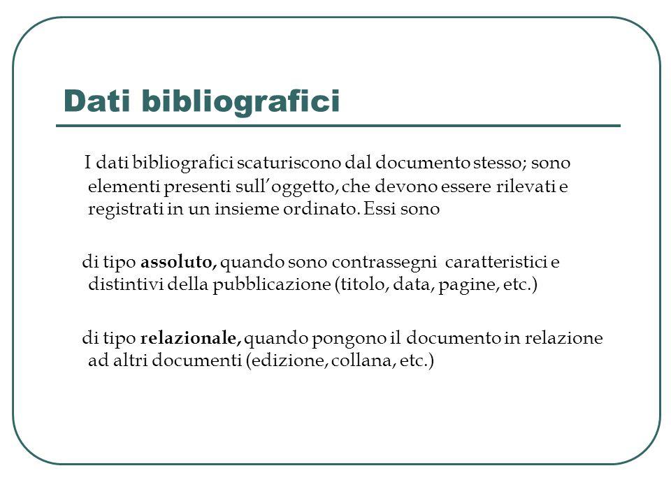 Dati bibliografici I dati bibliografici scaturiscono dal documento stesso; sono elementi presenti sull'oggetto, che devono essere rilevati e registrati in un insieme ordinato.
