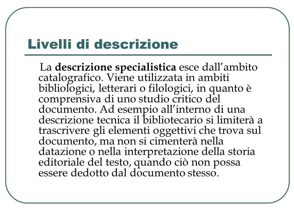 Livelli di descrizione La descrizione specialistica esce dall'ambito catalografico. Viene utilizzata in ambiti bibliologici, letterari o filologici, i