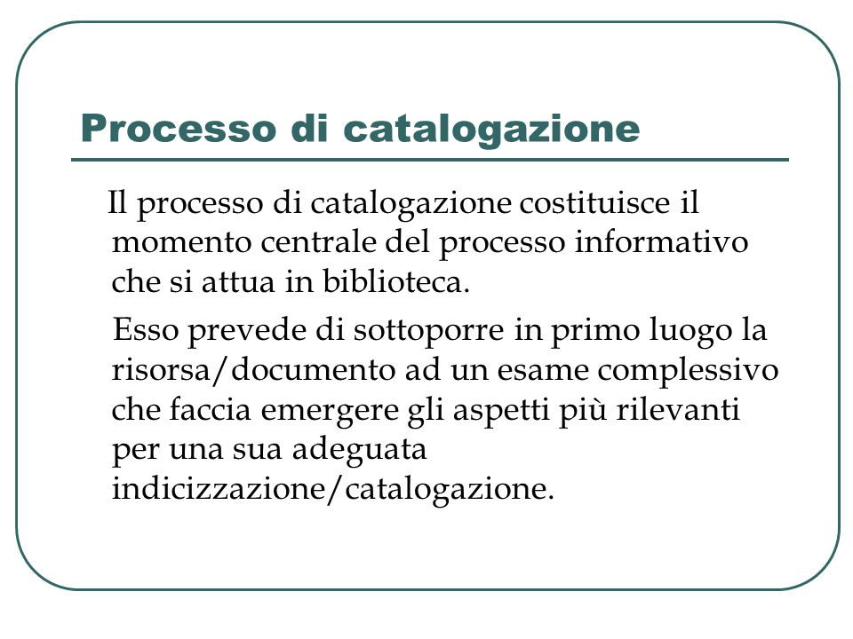 Processo di catalogazione Il processo di catalogazione costituisce il momento centrale del processo informativo che si attua in biblioteca.