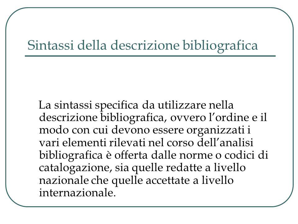 Sintassi della descrizione bibliografica La sintassi specifica da utilizzare nella descrizione bibliografica, ovvero l'ordine e il modo con cui devono