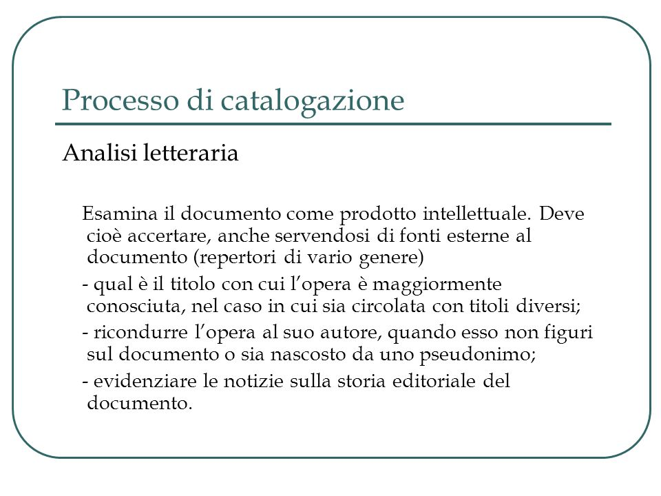 Processo di catalogazione Analisi letteraria Esamina il documento come prodotto intellettuale. Deve cioè accertare, anche servendosi di fonti esterne