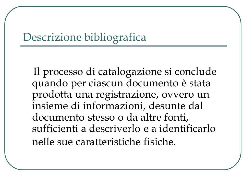Descrizione bibliografica Il processo di catalogazione si conclude quando per ciascun documento è stata prodotta una registrazione, ovvero un insieme di informazioni, desunte dal documento stesso o da altre fonti, sufficienti a descriverlo e a identificarlo nelle sue caratteristiche fisiche.