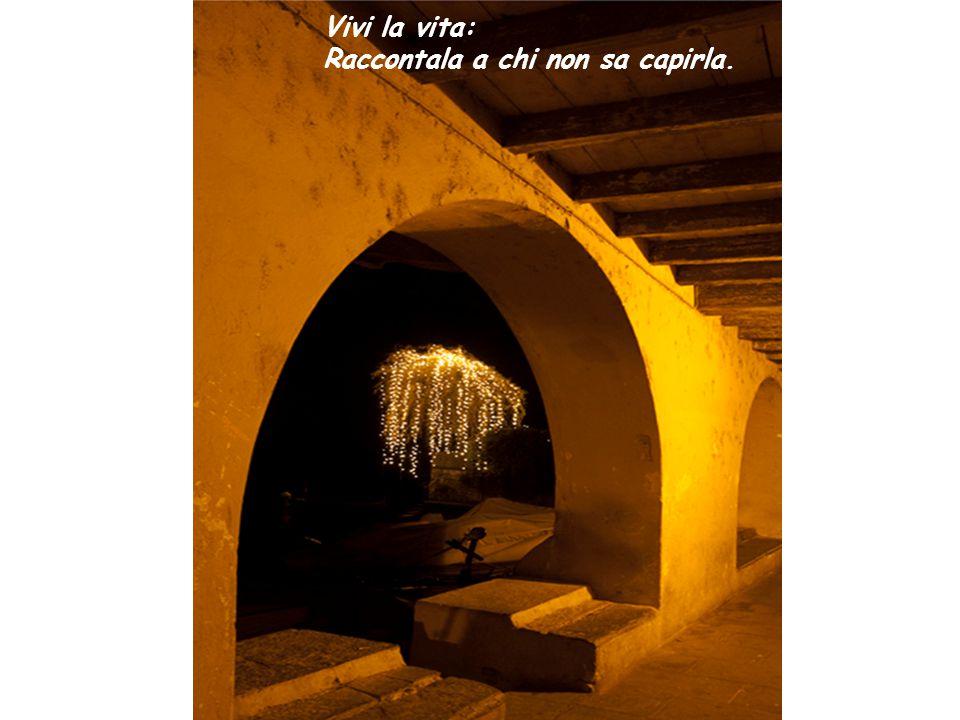 Vivi la vita: Raccontala a chi non sa capirla.