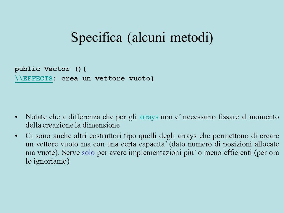 Specifica (alcuni metodi) public Vector (){ \\EFFECTS\\EFFECTS: crea un vettore vuoto} Notate che a differenza che per gli arrays non e' necessario fi