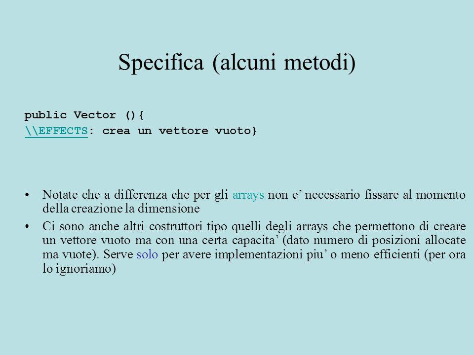 public int size (){ \\EFFECTS\\EFFECTS: restituisce il numero di elementi presenti nel vettore} public Object elementAt (int index){ \\EFFECTS\\EFFECTS: restituisce l elemento di indice index } public void setElementAt (Object obj, int index){ \\EFFECTS\\EFFECTS: sostituisce obj all oggetto della posizione index} Se index e' fuori dal size del vettore viene sollevata una eccezione come per gli arrays Metodi simili a quelli dell'array