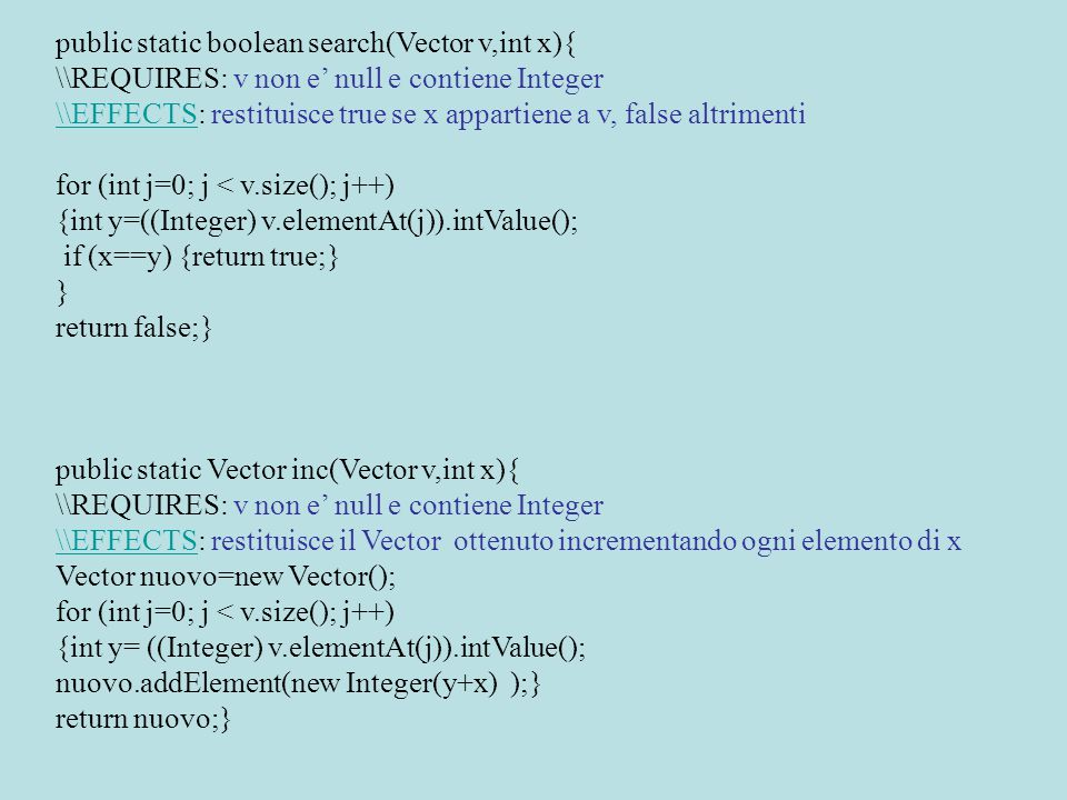 public static boolean search(Vector v,int x){ \\REQUIRES: v non e' null e contiene Integer \\EFFECTS\\EFFECTS: restituisce true se x appartiene a v, false altrimenti for (int j=0; j < v.size(); j++) {int y=((Integer) v.elementAt(j)).intValue(); if (x==y) {return true;} } return false;} public static Vector inc(Vector v,int x){ \\REQUIRES: v non e' null e contiene Integer \\EFFECTS\\EFFECTS: restituisce il Vector ottenuto incrementando ogni elemento di x Vector nuovo=new Vector(); for (int j=0; j < v.size(); j++) {int y= ((Integer) v.elementAt(j)).intValue(); nuovo.addElement(new Integer(y+x) );} return nuovo;}
