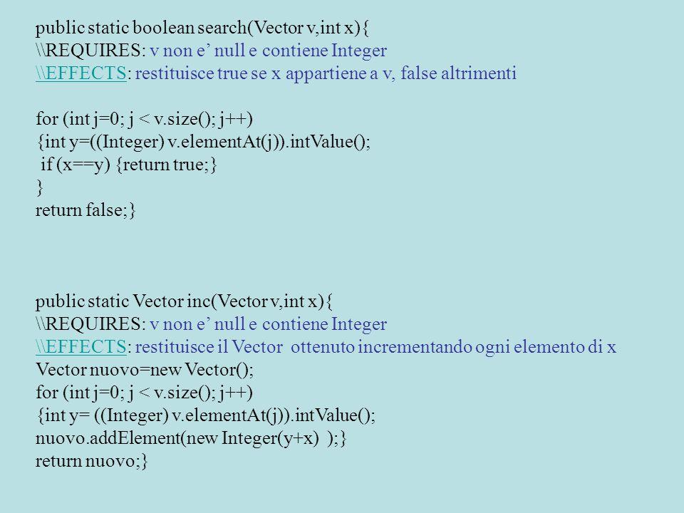 public static Vector reverse(Vector v){ \\REQUIRES: v non e' null e contiene Integer \\EFFECTS\\EFFECTS: restituisce il Vector ottenuto invertendo gli elementi di v Vector nuovo=new Vector(); for (int j=v.size()-1; j >=0; j--) { nuovo.addElement( v.elementAt(j) );} \\ cast non necessario return nuovo; } public static void remove(Vector v,int x){ \\REQUIRES: v non e' null e contiene Integer \\MODIFIES\\MODIFIES: v \\EFFECTS\\EFFECTS: elimina tutte le occorrenze di x in v for (int j=0; j < v.size(); j++) {int y= ((Integer) v.elementAt(j)).intValue(); if (y==x) v.removeElementAt(j );} }