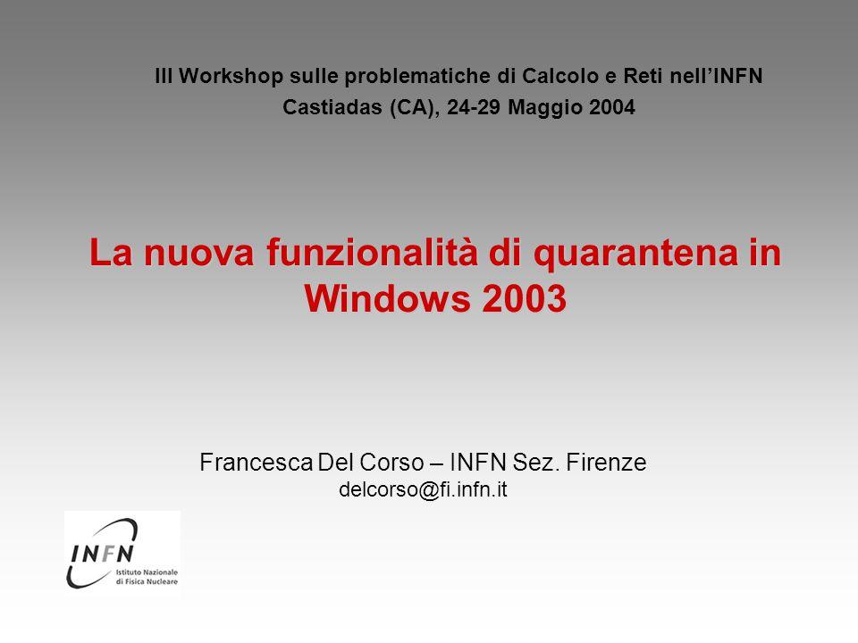 La nuova funzionalità di quarantena in Windows 2003 III Workshop sulle problematiche di Calcolo e Reti nell'INFN Castiadas (CA), 24-29 Maggio 2004 Francesca Del Corso – INFN Sez.