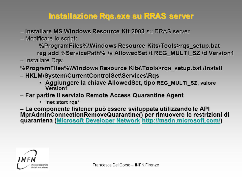 Francesca Del Corso – INFN Firenze Installazione Rqs.exe su RRAS server – Installare MS Windows Resource Kit 2003 su RRAS server – Modificare lo script: %ProgramFiles%\Windows Resource Kits\Tools>rqs_setup.bat %ProgramFiles%\Windows Resource Kits\Tools>rqs_setup.bat reg add %ServicePath% /v AllowedSet /t REG_MULTI_SZ /d Version1 – Installare Rqs: %ProgramFiles%\Windows Resource Kits\Tools>rqs_setup.bat /install – HKLM\System\CurrentControlSet\Services\Rqs Aggiungere la chiave AllowedSet, tipo REG_MULTI_SZ, valore Version1Aggiungere la chiave AllowedSet, tipo REG_MULTI_SZ, valore Version1 – Far partire il servizio Remote Access Quarantine Agent net start rqs' net start rqs' – La componente listener può essere sviluppata utilizzando le API MprAdminConnectionRemoveQuarantine() per rimuovere le restrizioni di quarantena (Microsoft Developer Network http://msdn.microsoft.com/) Microsoft Developer Networkhttp://msdn.microsoft.com/Microsoft Developer Networkhttp://msdn.microsoft.com/