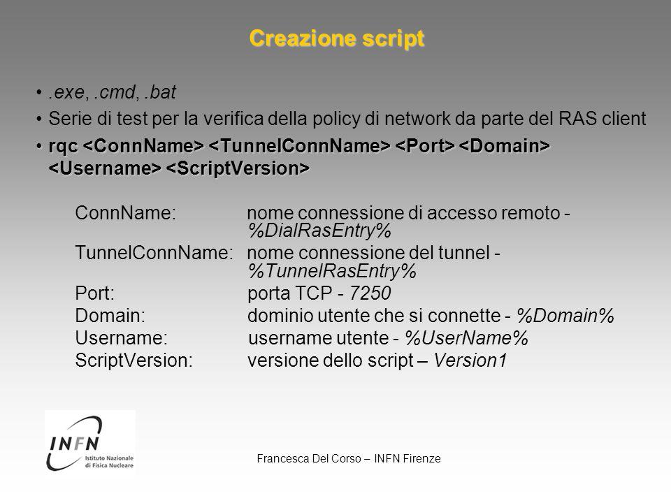 Francesca Del Corso – INFN Firenze.exe,.cmd,.bat Serie di test per la verifica della policy di network da parte del RAS client rqc rqc ConnName: nome connessione di accesso remoto - %DialRasEntry% TunnelConnName: nome connessione del tunnel - %TunnelRasEntry% Port: porta TCP - 7250 Domain: dominio utente che si connette - %Domain% Username: username utente - %UserName% ScriptVersion: versione dello script – Version1 Creazione script