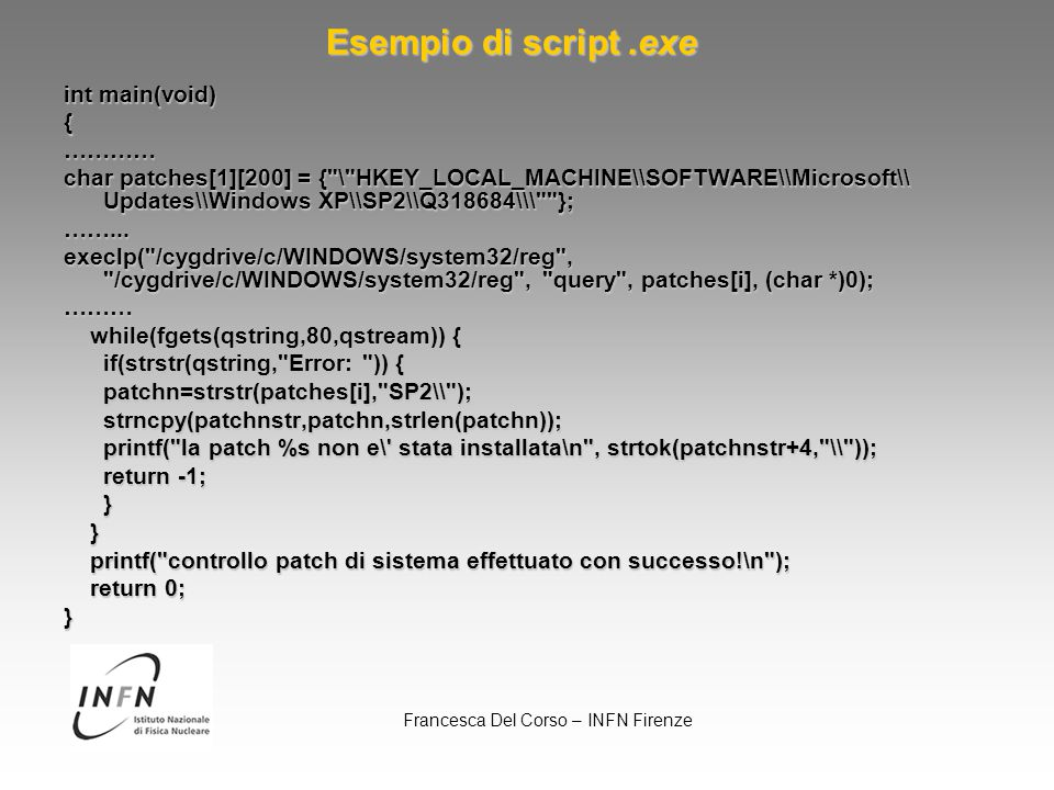 Francesca Del Corso – INFN Firenze Esempio di script.exe int main(void) {………… char patches[1][200] = { \ HKEY_LOCAL_MACHINE\\SOFTWARE\\Microsoft\\ Updates\\Windows XP\\SP2\\Q318684\\\ }; ……...