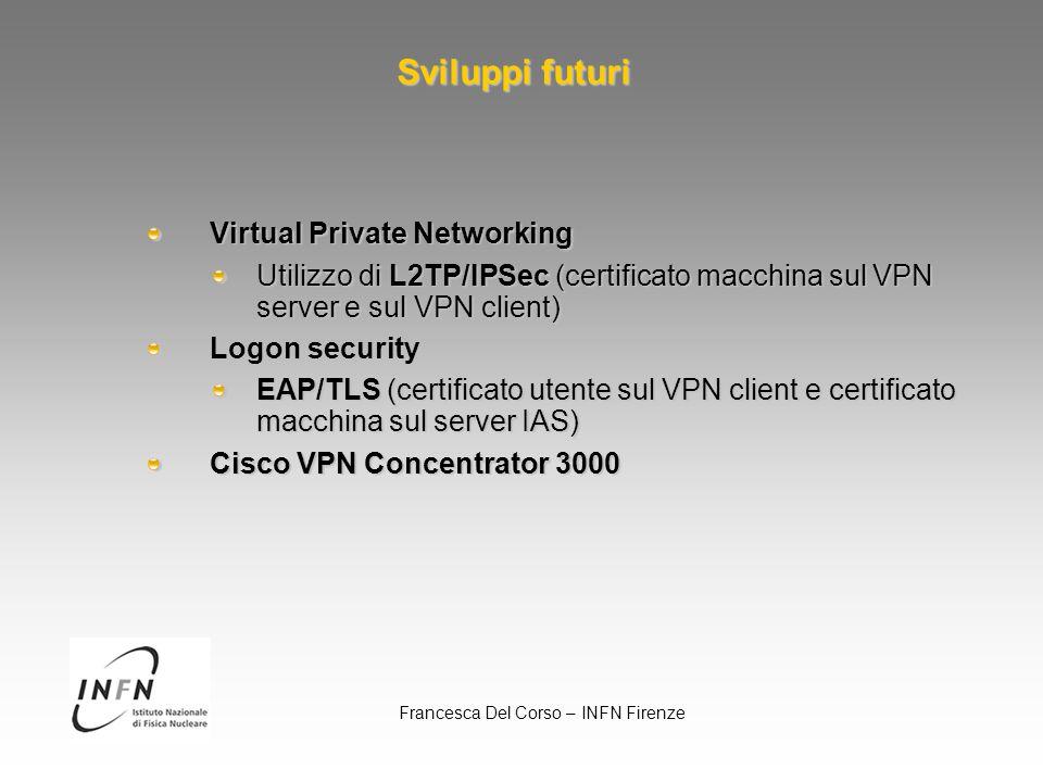Francesca Del Corso – INFN Firenze Sviluppi futuri Virtual Private Networking Utilizzo di L2TP/IPSec (certificato macchina sul VPN server e sul VPN client) Logon security EAP/TLS (certificato utente sul VPN client e certificato macchina sul server IAS) Cisco VPN Concentrator 3000