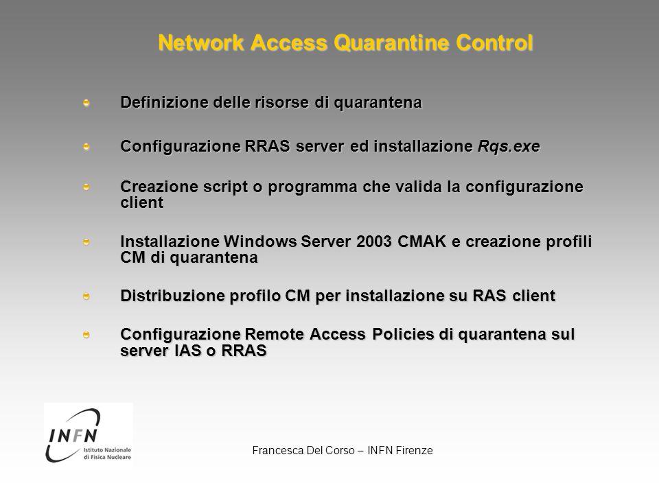 Francesca Del Corso – INFN Firenze Risorse di quarantena Definizione risorse e server: DNS, WINS, file server, web server Default Input packet filter: Rqs ed Rqc: TCP porta 7250 (destination) Ras DHCP: UDP porta 68 (source), porta 67 (destination) Rqs DNS: UDP porta 53 (destination) WINS: UDP porta 137 (dest) HTTP: TCP porta 80 (dest) File sharing NetBIOS over TCP/IP: TCP porta 139 (dest)