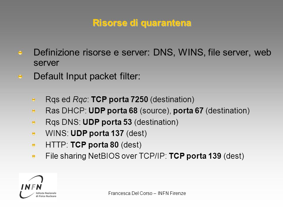 Francesca Del Corso – INFN Firenze Risorse di quarantena Definizione risorse e server: DNS, WINS, file server, web server Default Input packet filter: