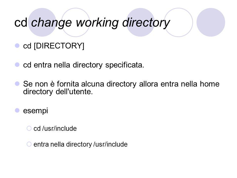 cd change working directory cd [DIRECTORY] cd entra nella directory specificata. Se non è fornita alcuna directory allora entra nella home directory d