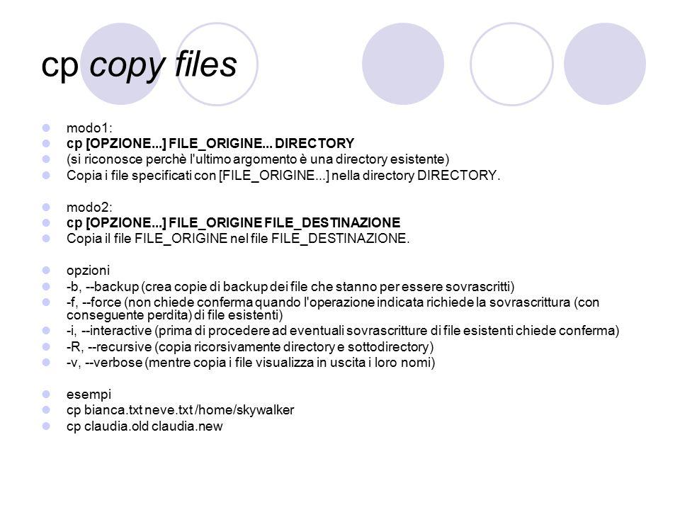 cp copy files modo1: cp [OPZIONE...] FILE_ORIGINE... DIRECTORY (si riconosce perchè l'ultimo argomento è una directory esistente) Copia i file specifi