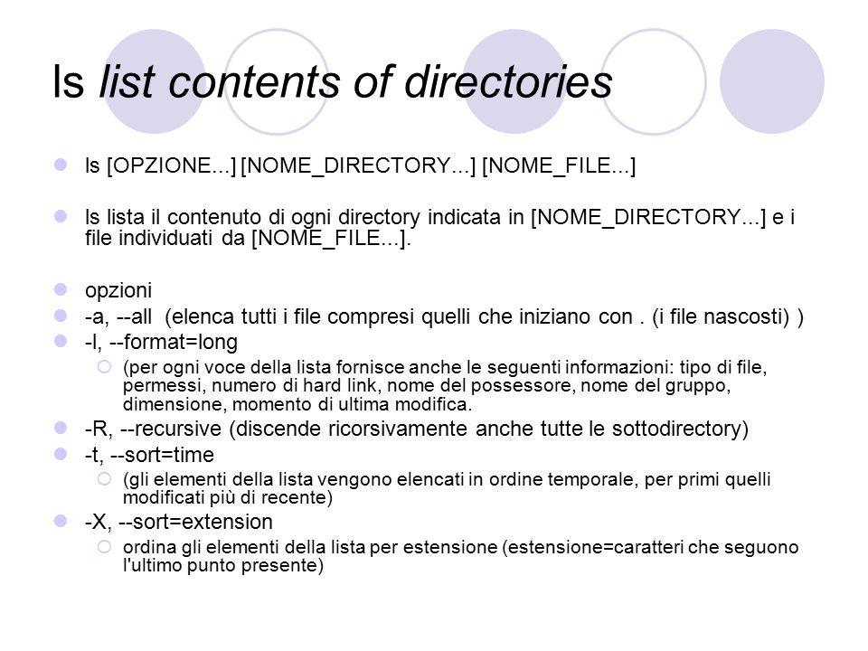 ls list contents of directories ls [OPZIONE...] [NOME_DIRECTORY...] [NOME_FILE...] ls lista il contenuto di ogni directory indicata in [NOME_DIRECTORY...] e i file individuati da [NOME_FILE...].