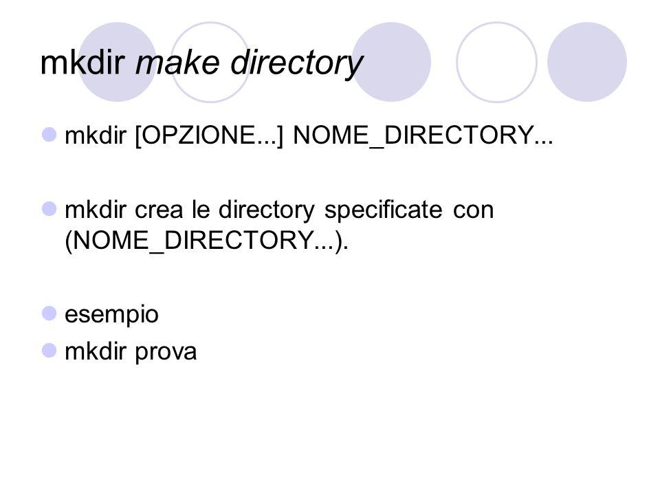 mkdir make directory mkdir [OPZIONE...] NOME_DIRECTORY... mkdir crea le directory specificate con (NOME_DIRECTORY...). esempio mkdir prova