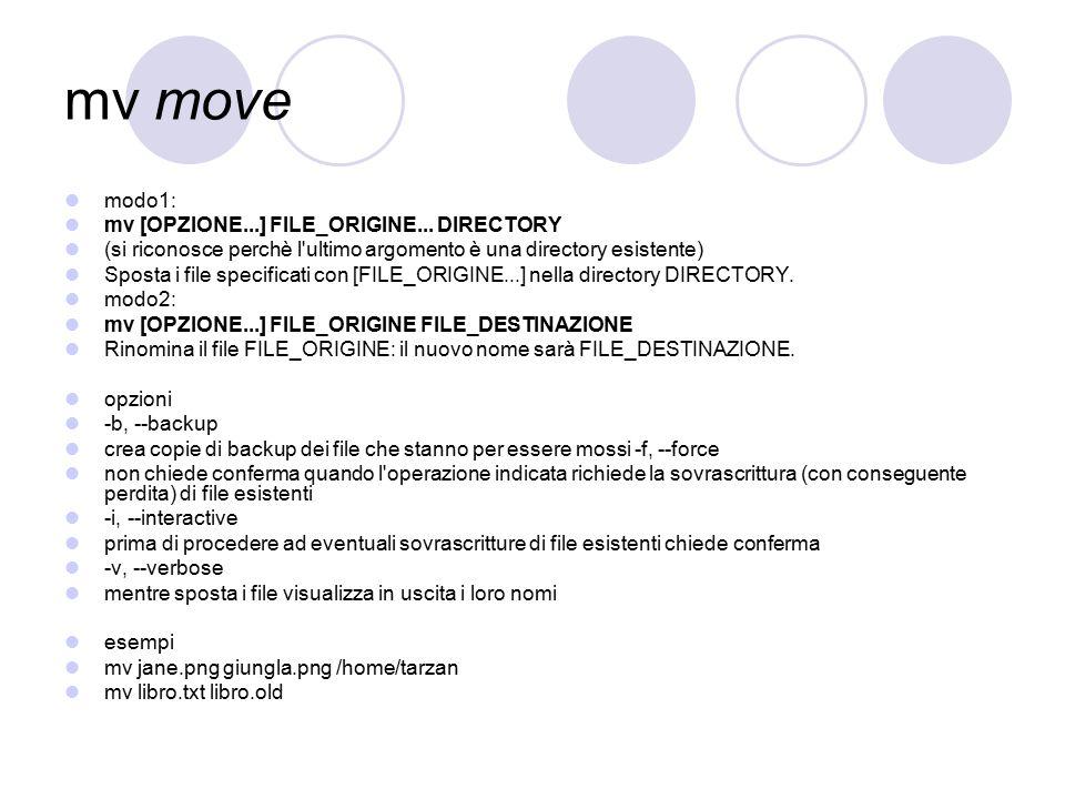 mv move modo1: mv [OPZIONE...] FILE_ORIGINE... DIRECTORY (si riconosce perchè l'ultimo argomento è una directory esistente) Sposta i file specificati