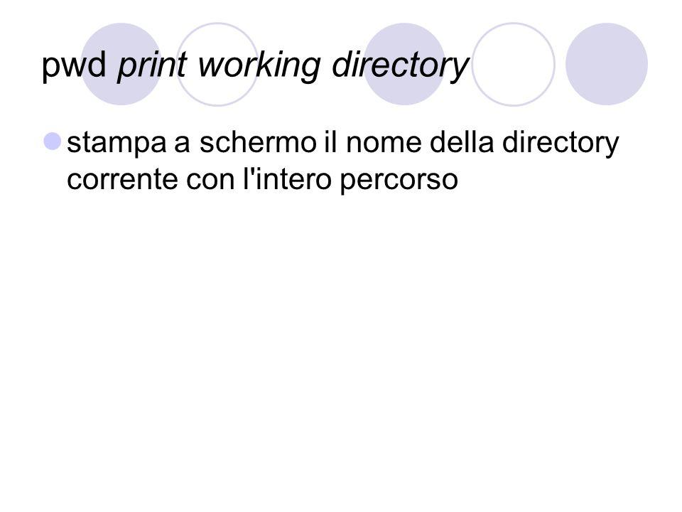 pwd print working directory stampa a schermo il nome della directory corrente con l'intero percorso